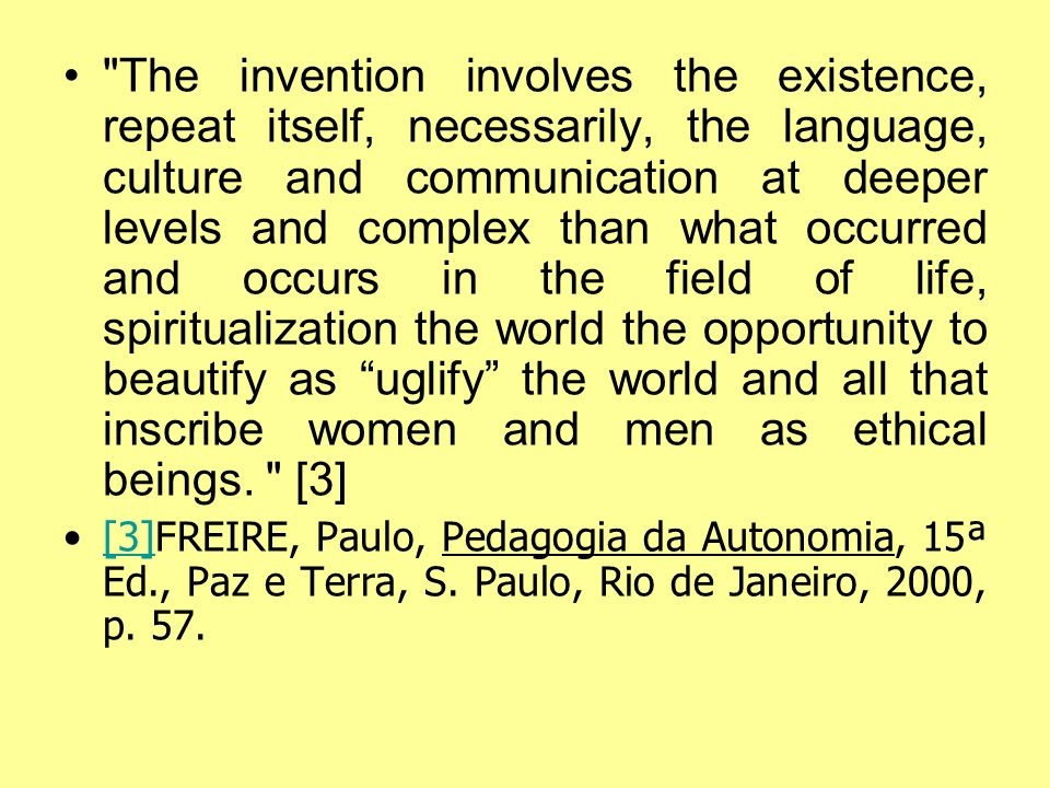 The invention involves the existence, repeat itself, necessarily, the language, culture and communication at deeper levels and complex than what occurred and occurs in the field of life, spiritualization the world the opportunity to beautify as uglify the world and all that inscribe women and men as ethical beings. [3]